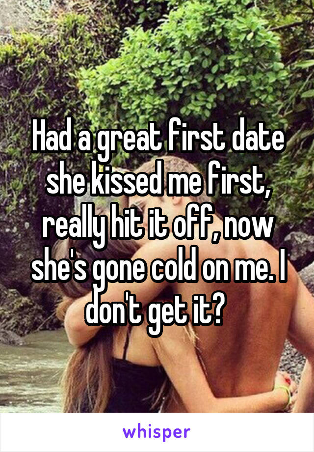 Had a great first date she kissed me first, really hit it off, now she's gone cold on me. I don't get it?