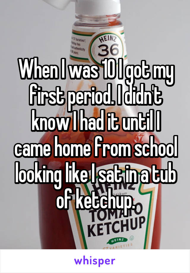 When I was 10 I got my first period. I didn't know I had it until I came home from school looking like I sat in a tub of ketchup.