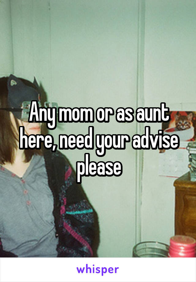 Any mom or as aunt here, need your advise please