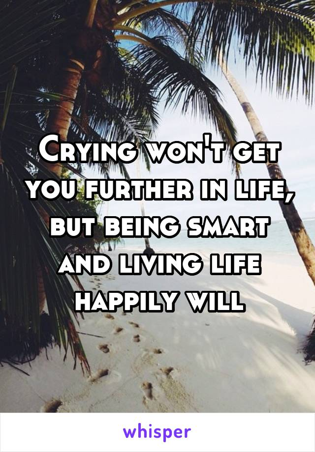 Crying won't get you further in life, but being smart and living life happily will