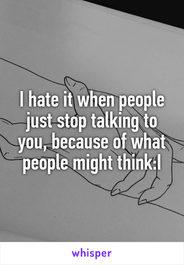 I hate it when people just stop talking to you, because of what people might think:I