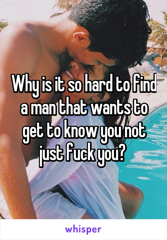 Why is it so hard to find a man that wants to get to know you not just fuck you?