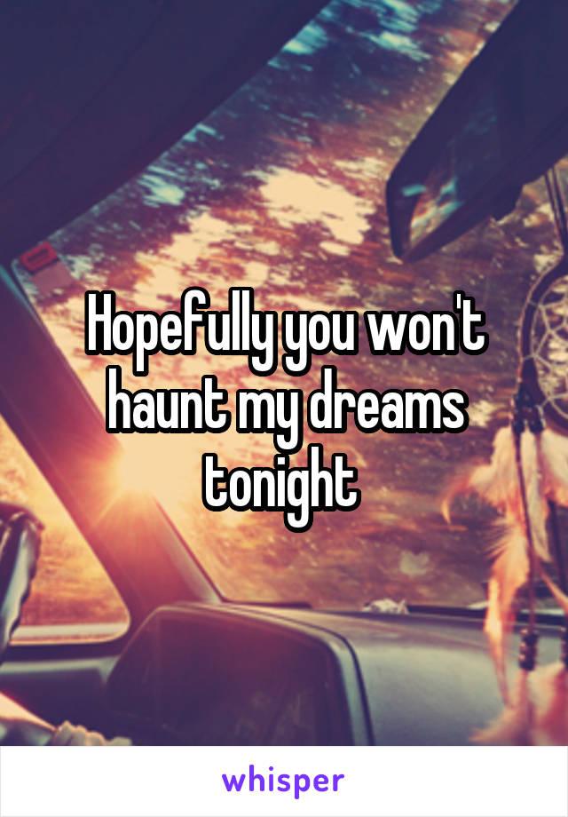 Hopefully you won't haunt my dreams tonight
