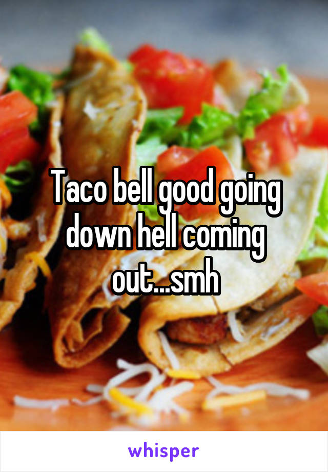 Taco bell good going down hell coming out...smh