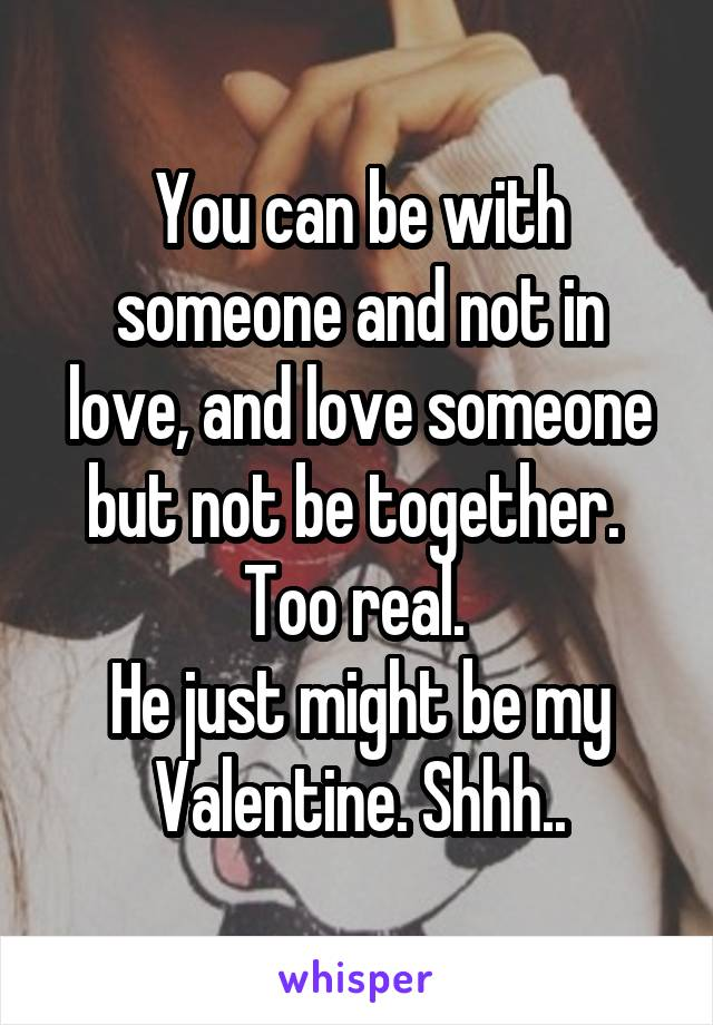 You can be with someone and not in love, and love someone but not be together.  Too real.  He just might be my Valentine. Shhh..