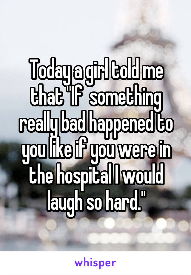 """Today a girl told me that """"If  something really bad happened to you like if you were in the hospital I would laugh so hard."""""""