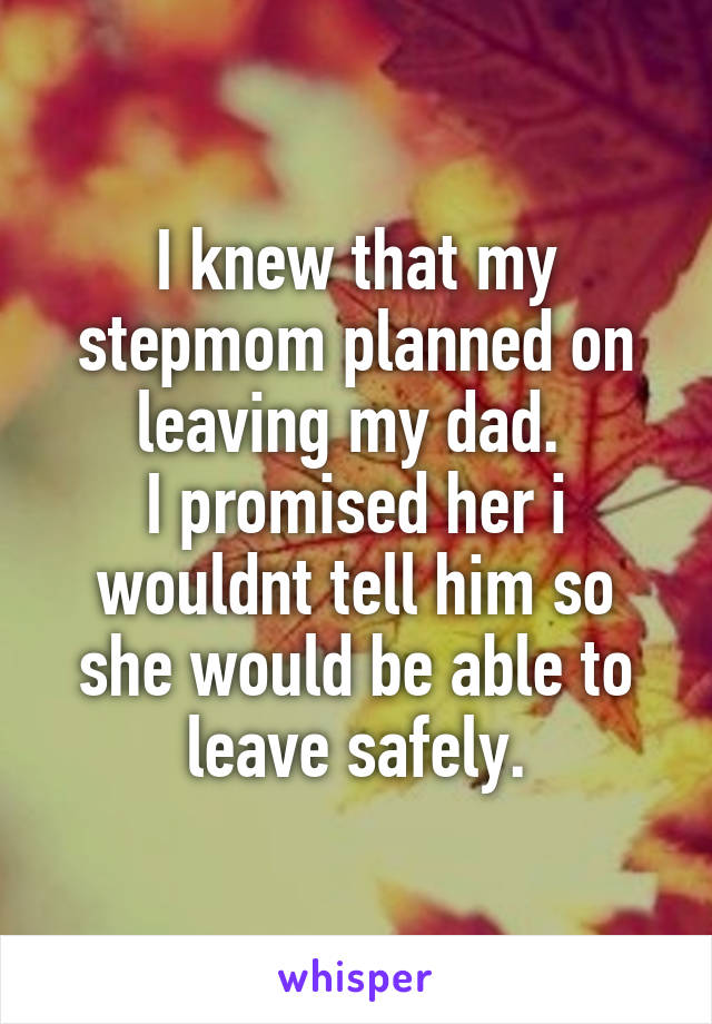 I knew that my stepmom planned on leaving my dad.  I promised her i wouldnt tell him so she would be able to leave safely.