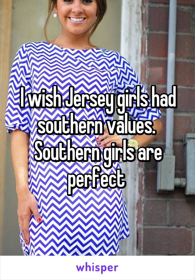 I wish Jersey girls had southern values.  Southern girls are perfect
