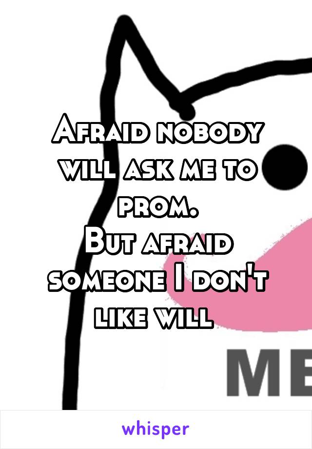 Afraid nobody will ask me to prom. But afraid someone I don't like will
