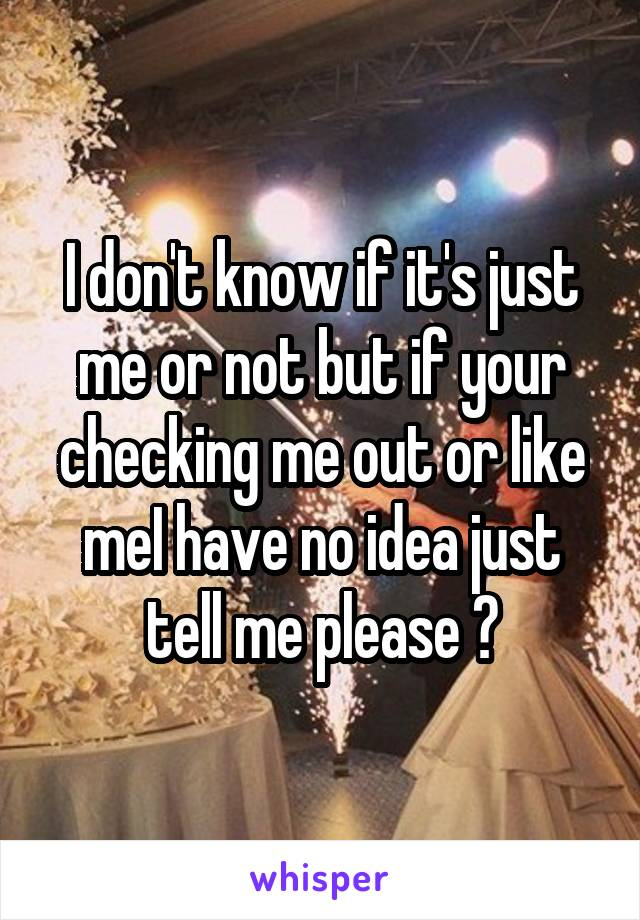 I don't know if it's just me or not but if your checking me out or like meI have no idea just tell me please 😂