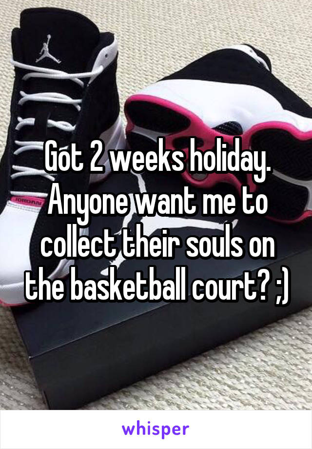 Got 2 weeks holiday. Anyone want me to collect their souls on the basketball court? ;)
