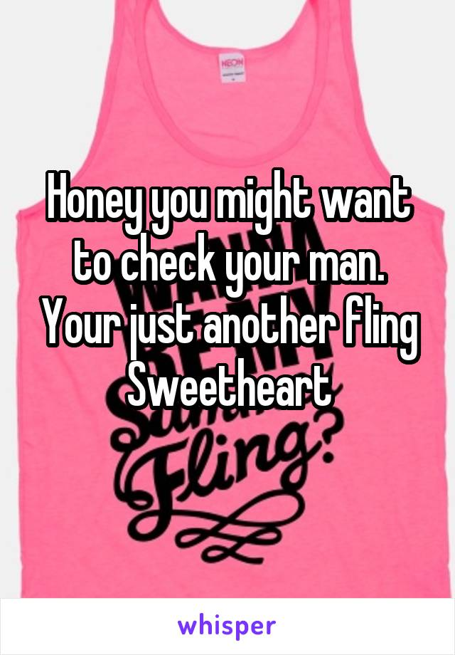 Honey you might want to check your man. Your just another fling Sweetheart