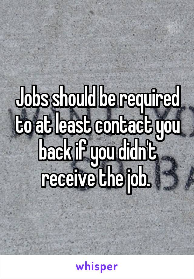Jobs should be required to at least contact you back if you didn't receive the job.