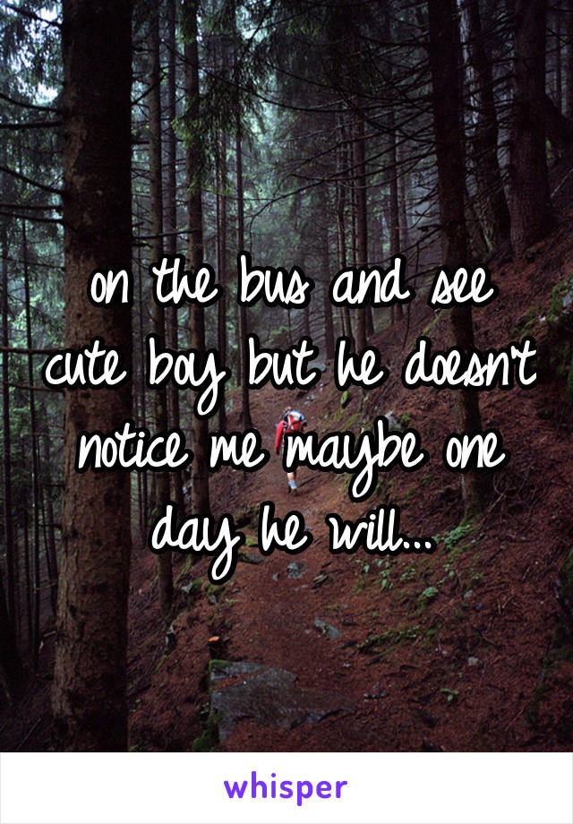 on the bus and see cute boy but he doesn't notice me maybe one day he will...