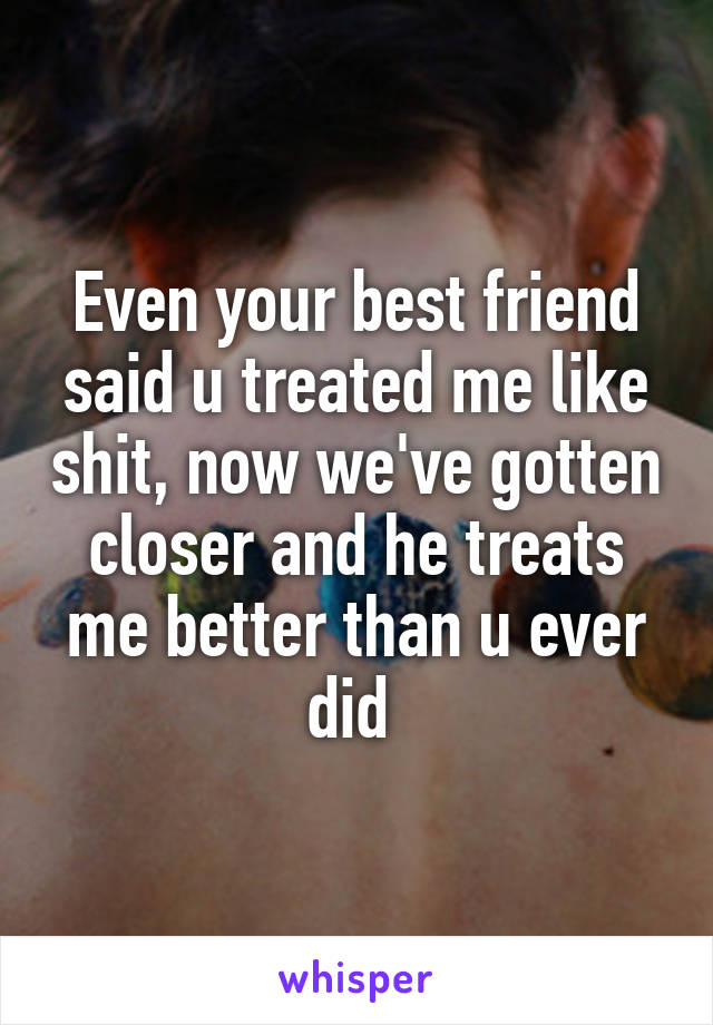 Even your best friend said u treated me like shit, now we've gotten closer and he treats me better than u ever did