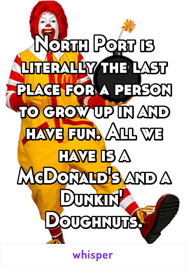 North Port is literally the last place for a person to grow up in and have fun. All we have is a McDonald's and a Dunkin'  Doughnuts.