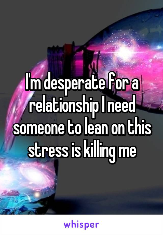 I'm desperate for a relationship I need someone to lean on this stress is killing me