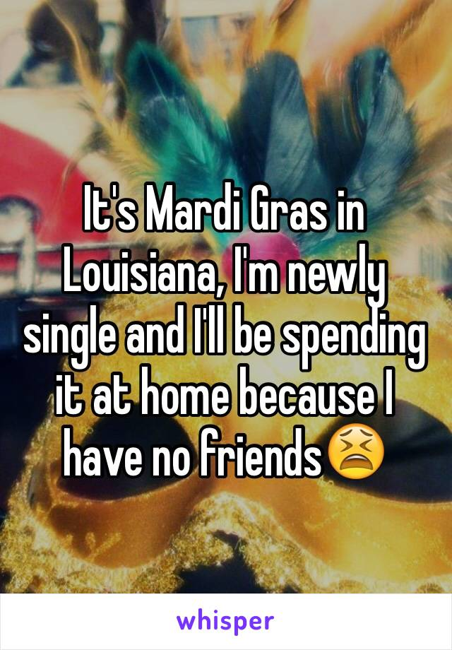 It's Mardi Gras in Louisiana, I'm newly single and I'll be spending it at home because I have no friends😫