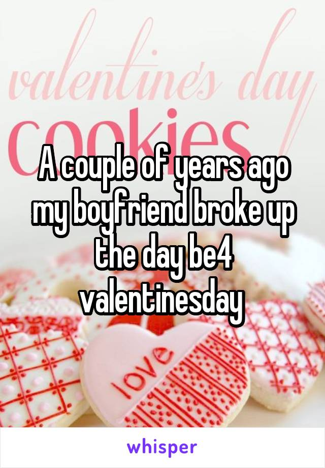 A couple of years ago my boyfriend broke up the day be4 valentinesday
