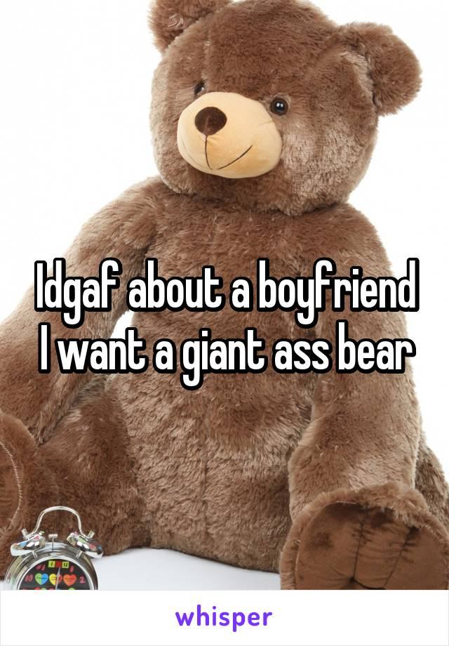 Idgaf about a boyfriend I want a giant ass bear