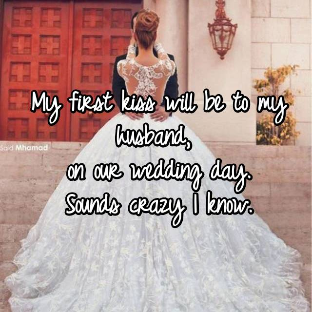 My first kiss will be to my husband,  on our wedding day. Sounds crazy I know.
