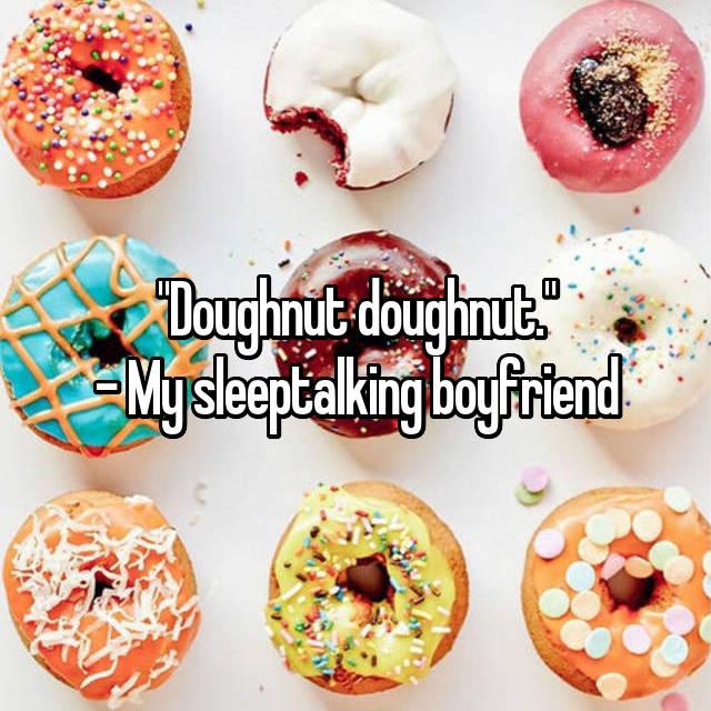 """Doughnut doughnut."" - My sleeptalking boyfriend"