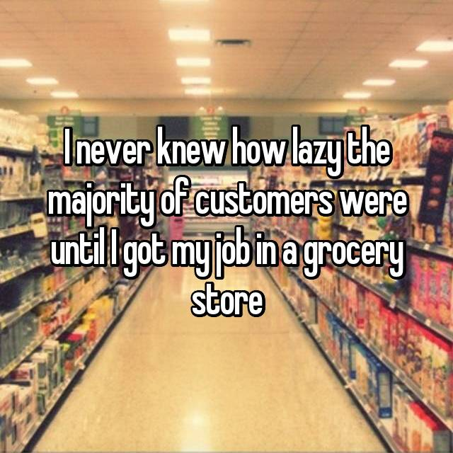 I never knew how lazy the majority of customers were until I got my job in a grocery store