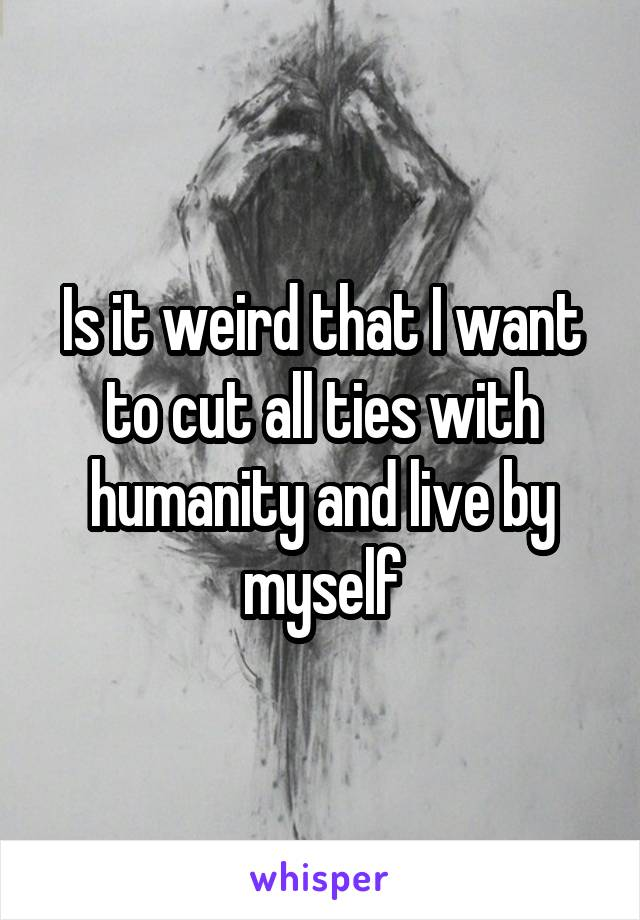 Is it weird that I want to cut all ties with humanity and live by myself