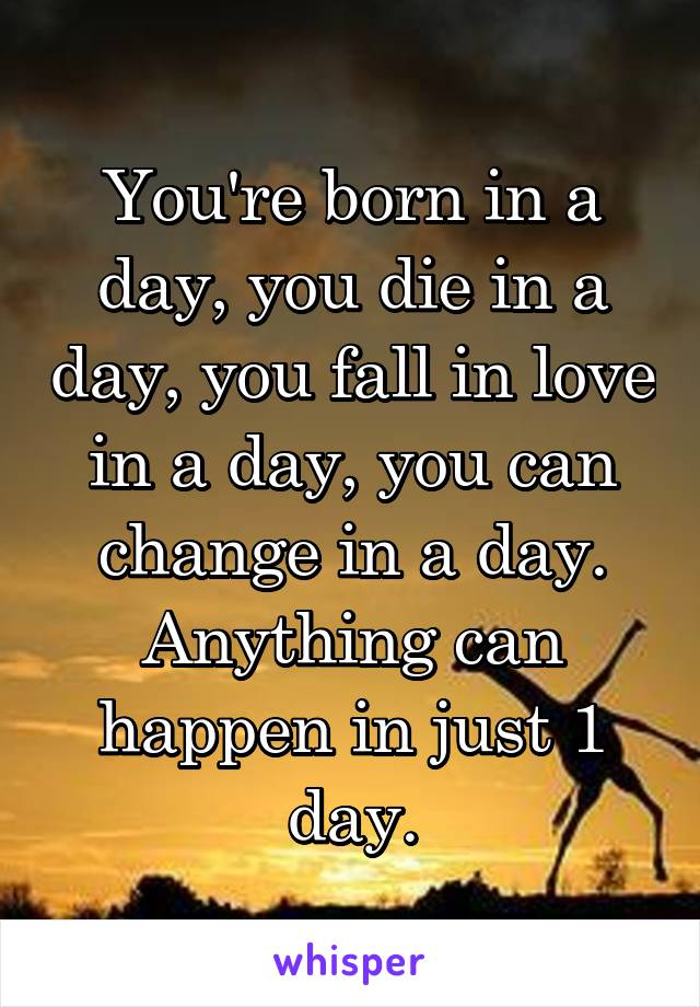 You're born in a day, you die in a day, you fall in love in a day, you can change in a day. Anything can happen in just 1 day.