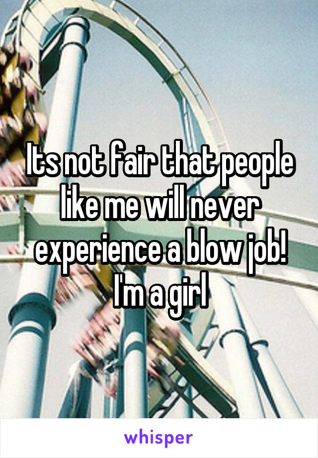Its not fair that people like me will never experience a blow job! I'm a girl