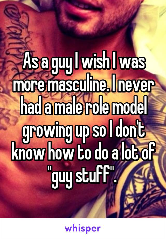 "As a guy I wish I was more masculine. I never had a male role model growing up so I don't know how to do a lot of ""guy stuff""."