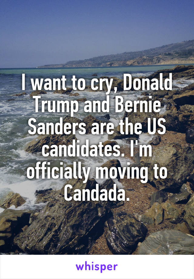 I want to cry, Donald Trump and Bernie Sanders are the US candidates. I'm officially moving to Candada.