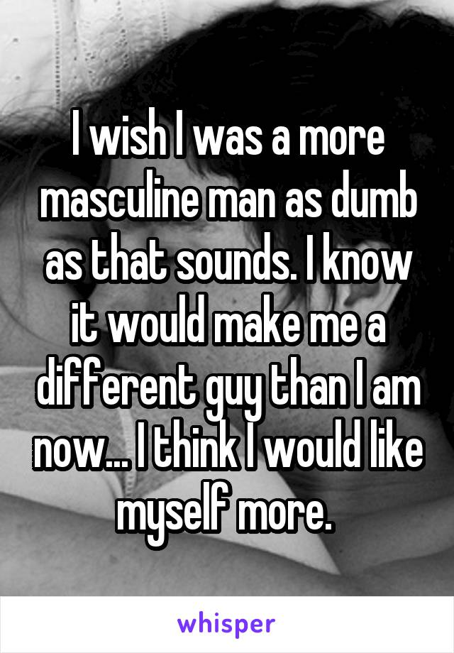 I wish I was a more masculine man as dumb as that sounds. I know it would make me a different guy than I am now... I think I would like myself more.