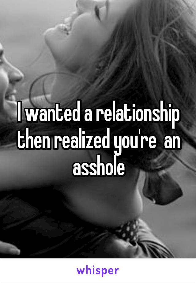 I wanted a relationship then realized you're  an asshole