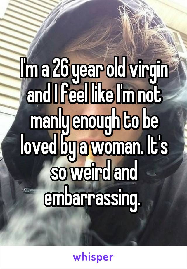 I'm a 26 year old virgin and I feel like I'm not manly enough to be loved by a woman. It's so weird and embarrassing.