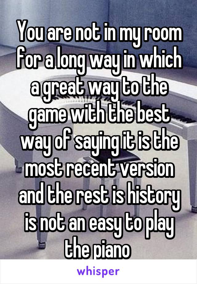 You are not in my room for a long way in which a great way to the game with the best way of saying it is the most recent version and the rest is history is not an easy to play the piano