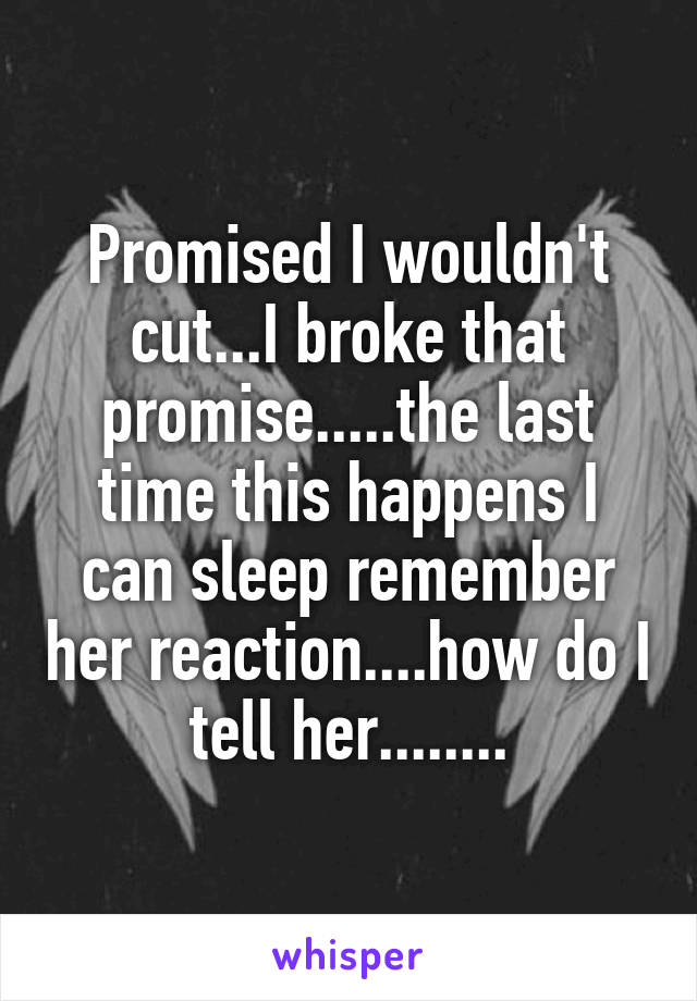 Promised I wouldn't cut...I broke that promise.....the last time this happens I can sleep remember her reaction....how do I tell her........