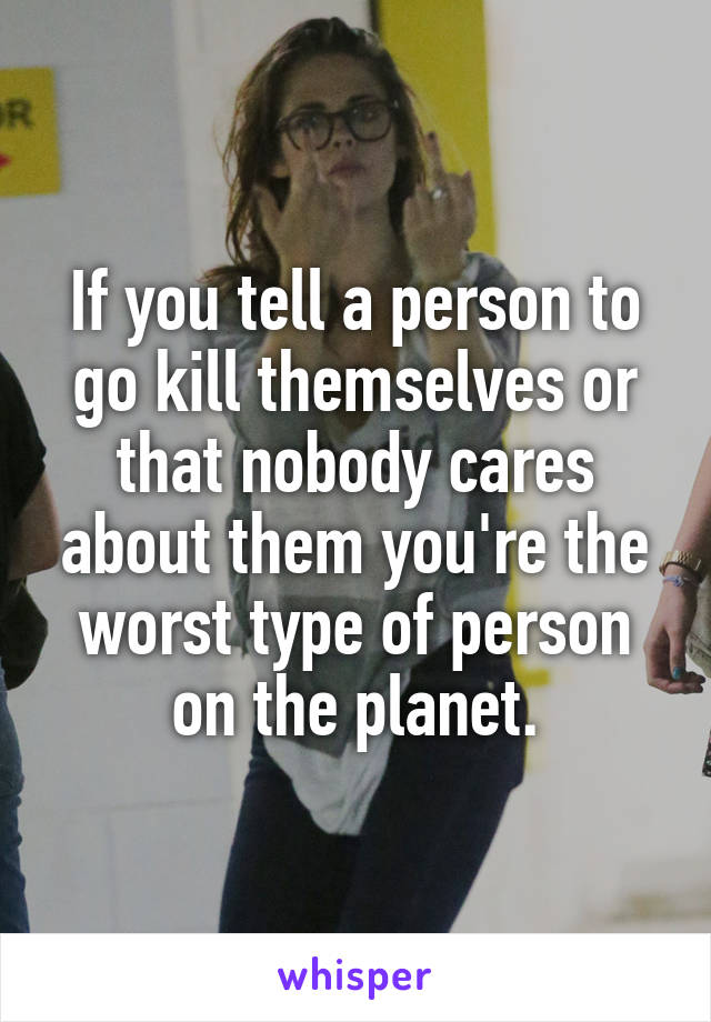 If you tell a person to go kill themselves or that nobody cares about them you're the worst type of person on the planet.
