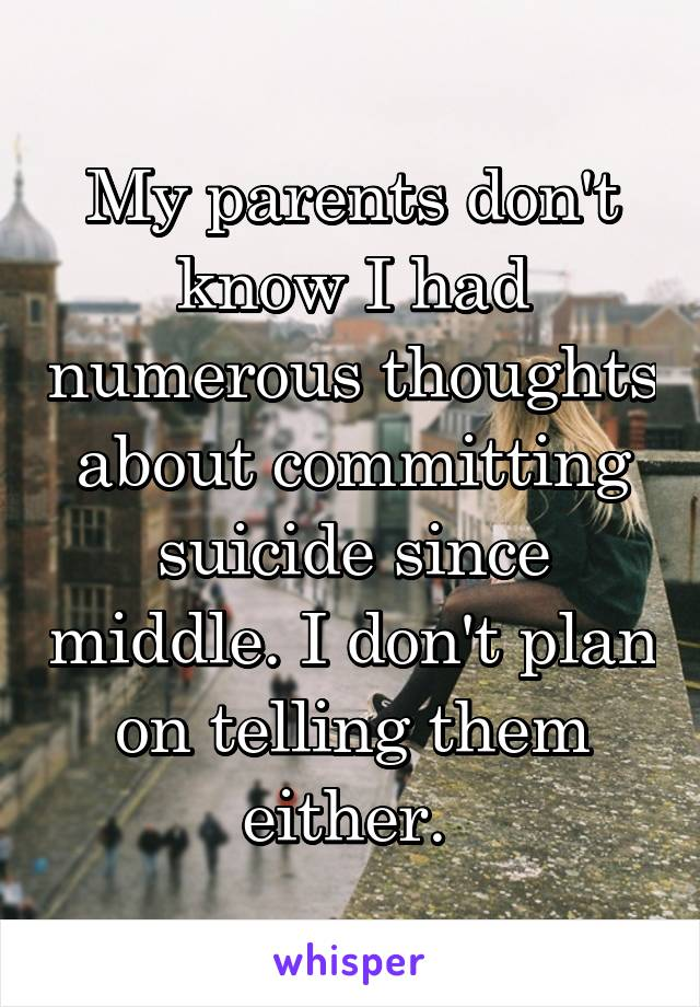 My parents don't know I had numerous thoughts about committing suicide since middle. I don't plan on telling them either.