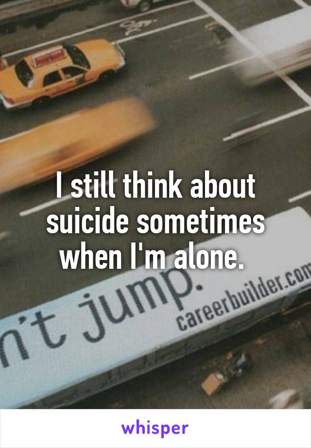 I still think about suicide sometimes when I'm alone.