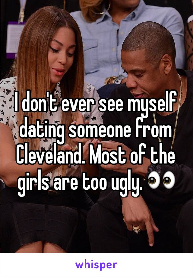 I don't ever see myself dating someone from Cleveland. Most of the girls are too ugly. 👀
