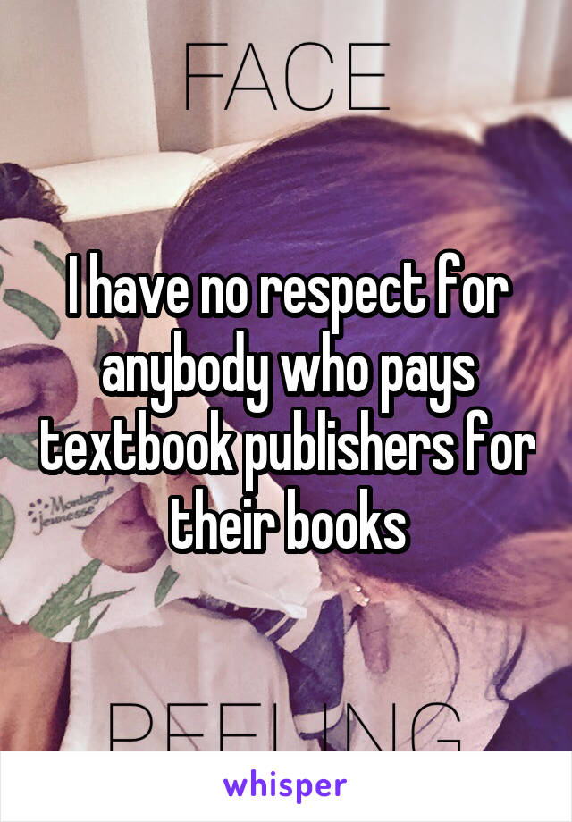 I have no respect for anybody who pays textbook publishers for their books