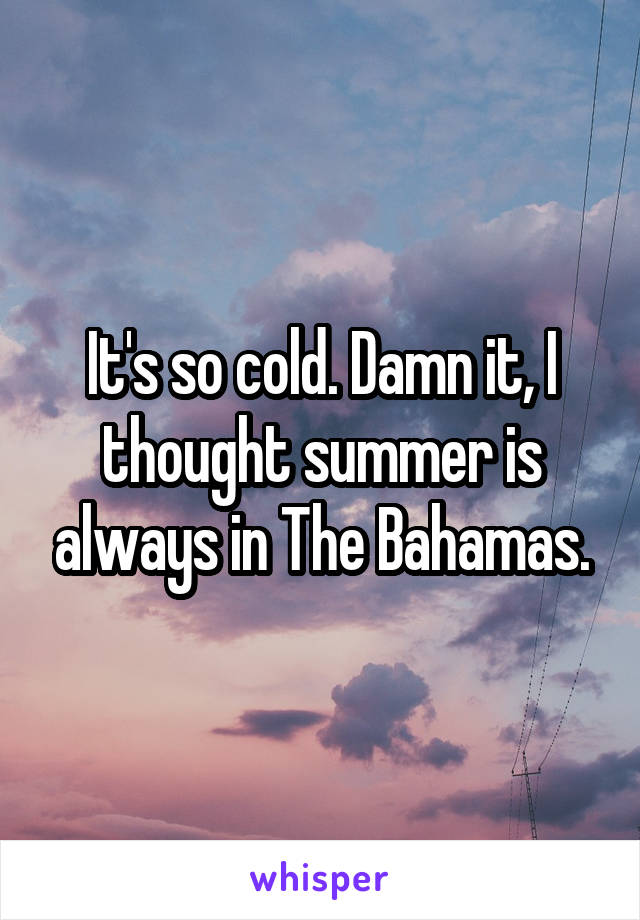 It's so cold. Damn it, I thought summer is always in The Bahamas.