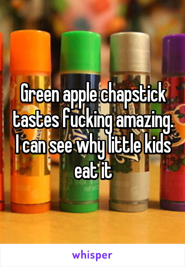 Green apple chapstick tastes fucking amazing. I can see why little kids eat it