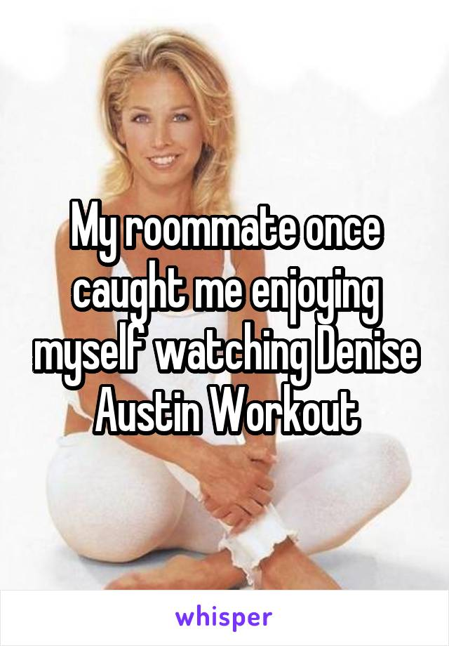My roommate once caught me enjoying myself watching Denise Austin Workout