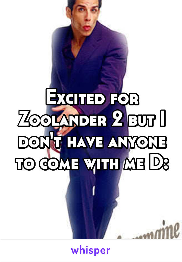 Excited for Zoolander 2 but I don't have anyone to come with me D: