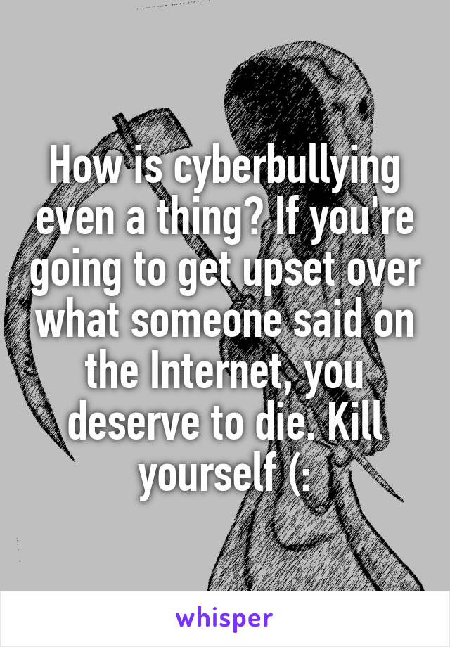 How is cyberbullying even a thing? If you're going to get upset over what someone said on the Internet, you deserve to die. Kill yourself (: