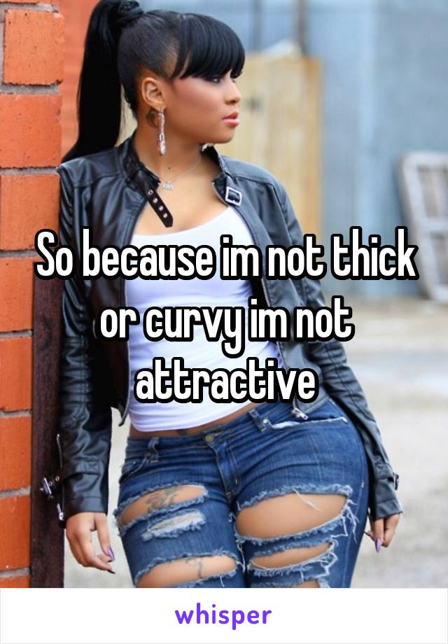 So because im not thick or curvy im not attractive