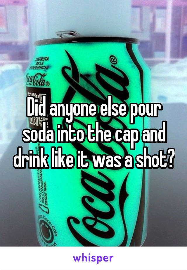 Did anyone else pour soda into the cap and drink like it was a shot?