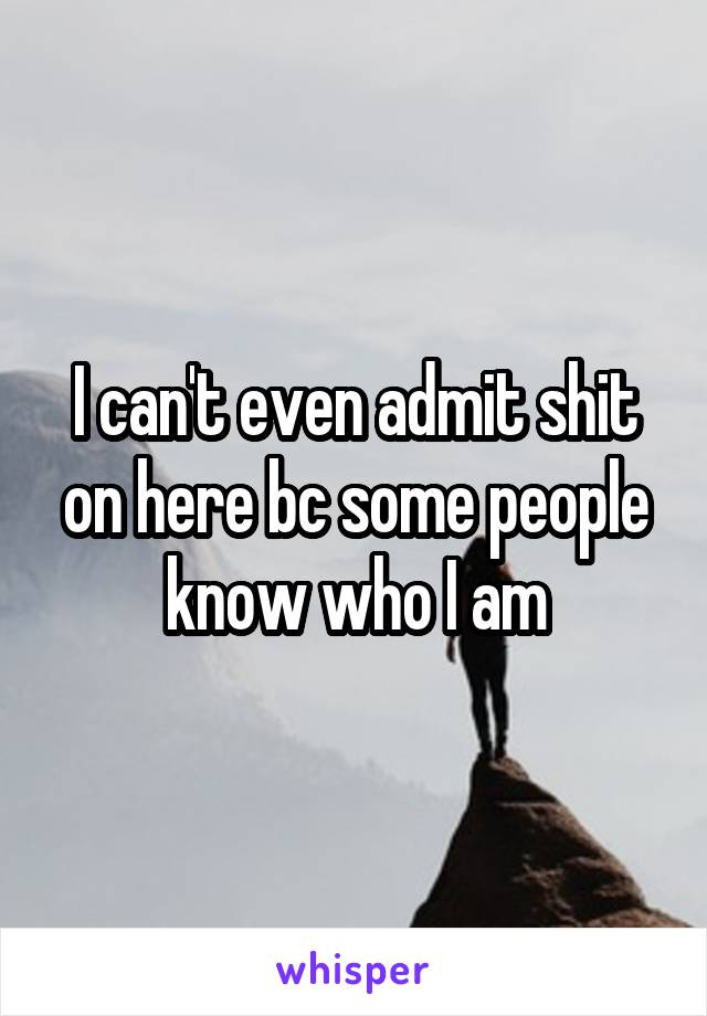 I can't even admit shit on here bc some people know who I am